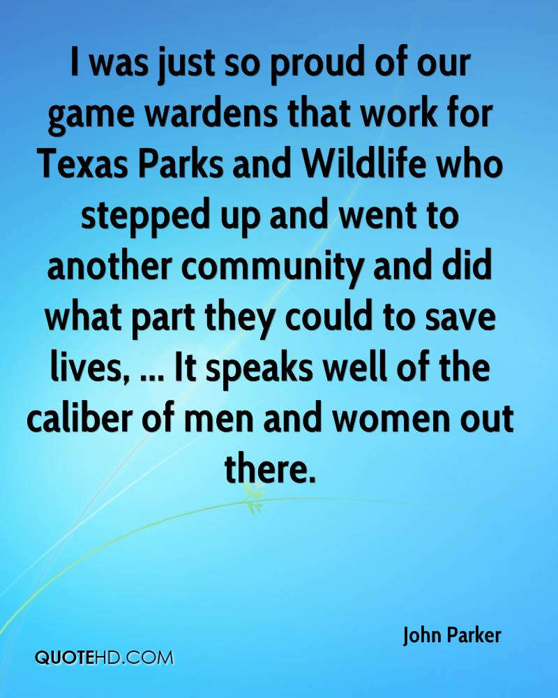 I was just so proud of our game wardens that work for Texas Parks and Wildlife who stepped up and went to another community and did what part they could to save lives, ... It speaks well of the caliber of men and women out there.
