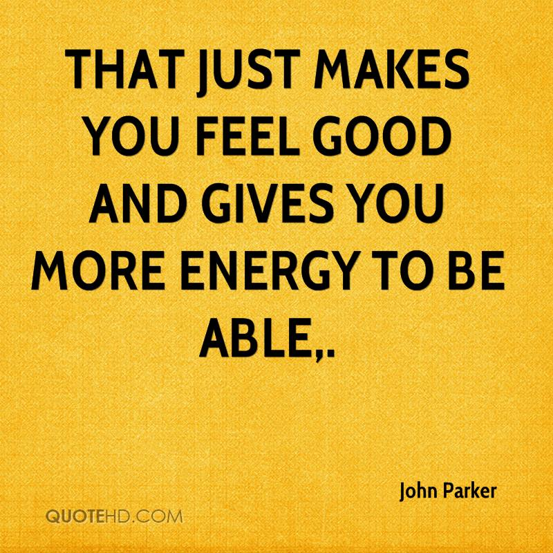 That just makes you feel good and gives you more energy to be able.