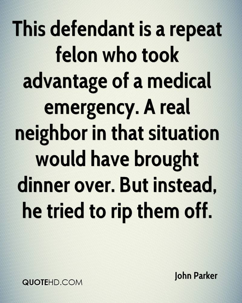 This defendant is a repeat felon who took advantage of a medical emergency. A real neighbor in that situation would have brought dinner over. But instead, he tried to rip them off.
