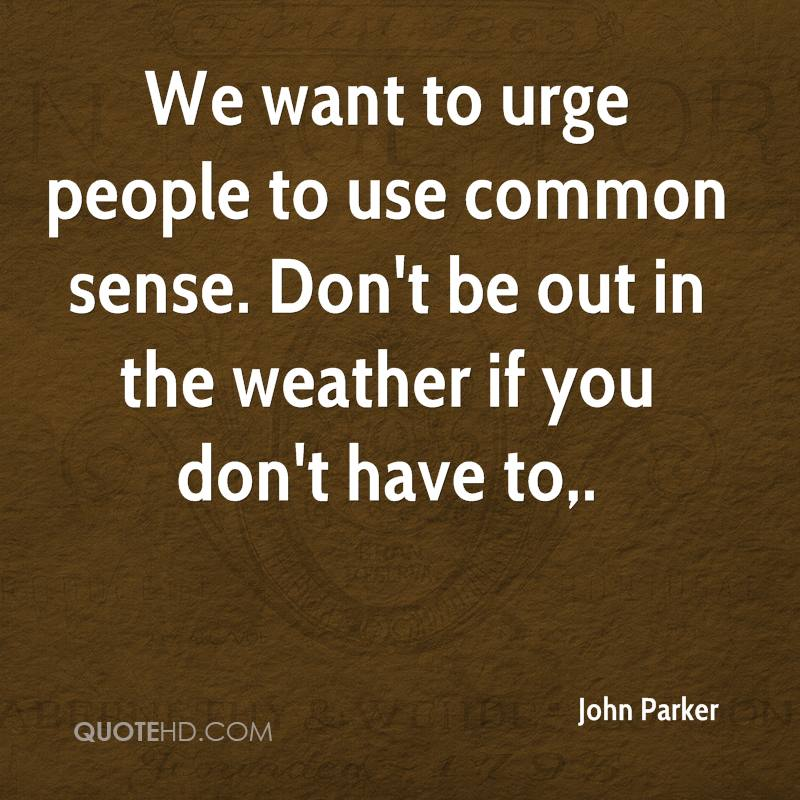 We want to urge people to use common sense. Don't be out in the weather if you don't have to.