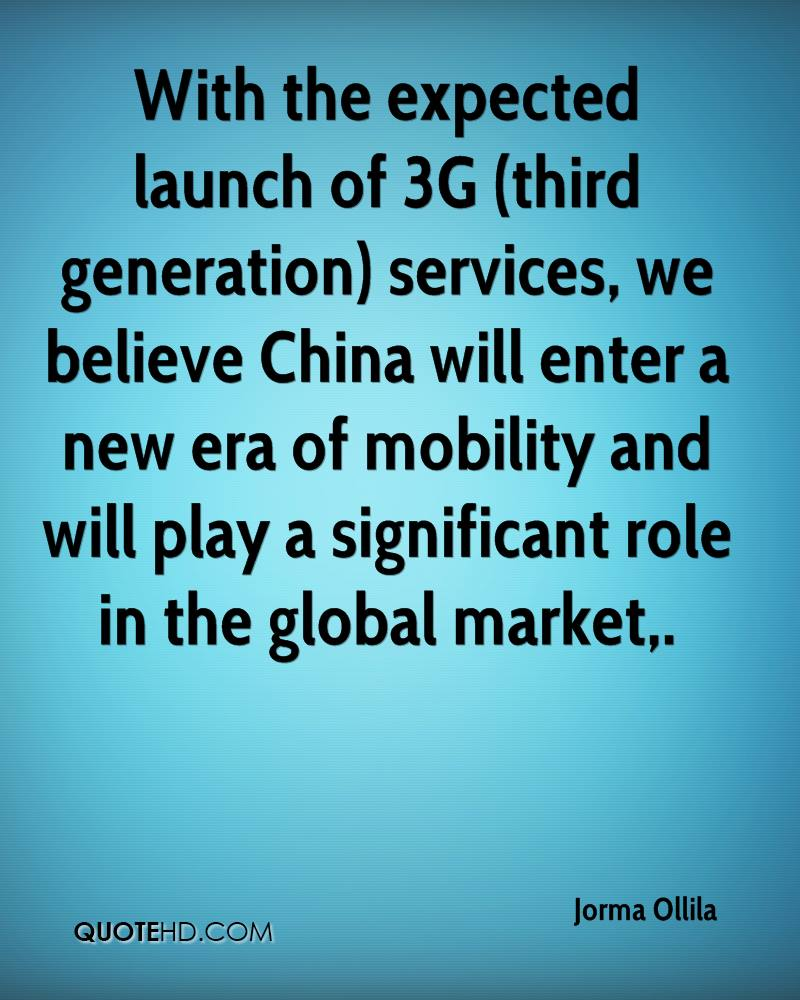 With the expected launch of 3G (third generation) services, we believe China will enter a new era of mobility and will play a significant role in the global market.