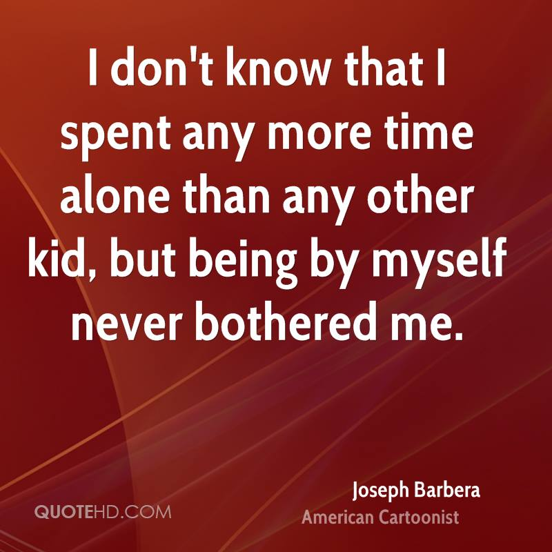 I don't know that I spent any more time alone than any other kid, but being by myself never bothered me.