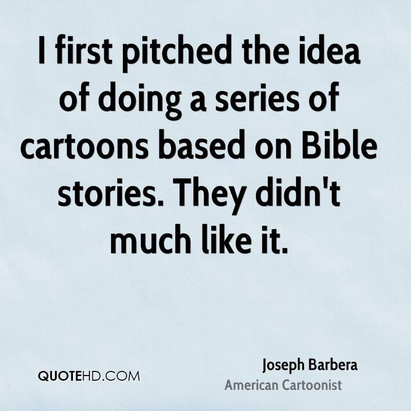 I first pitched the idea of doing a series of cartoons based on Bible stories. They didn't much like it.