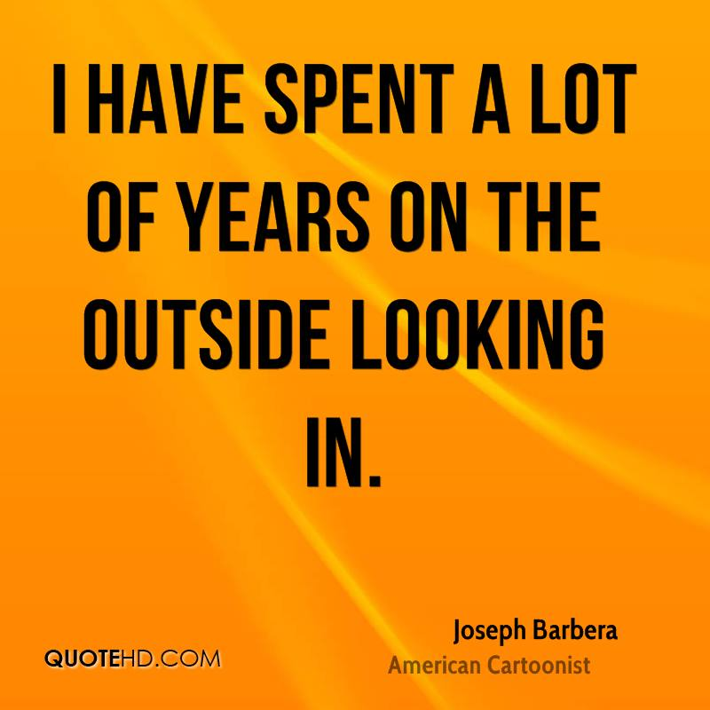 I have spent a lot of years on the outside looking in.