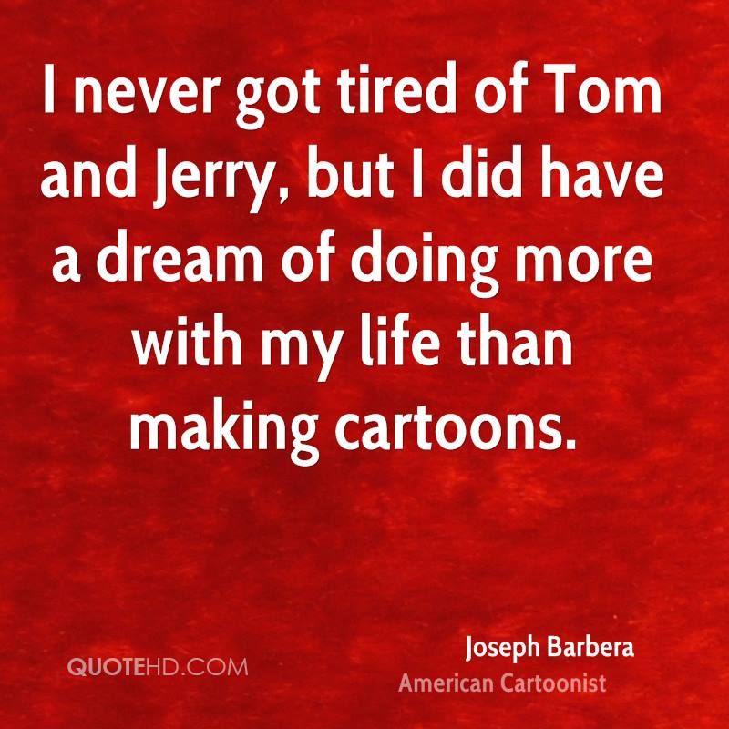 I never got tired of Tom and Jerry, but I did have a dream of doing more with my life than making cartoons.