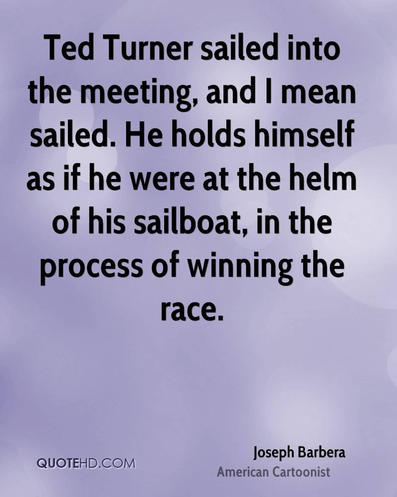 Ted Turner sailed into the meeting, and I mean sailed. He holds himself as if he were at the helm of his sailboat, in the process of winning the race.