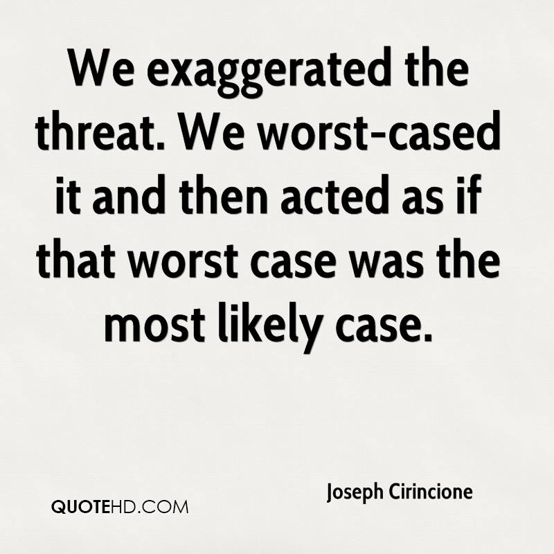 We exaggerated the threat. We worst-cased it and then acted as if that worst case was the most likely case.