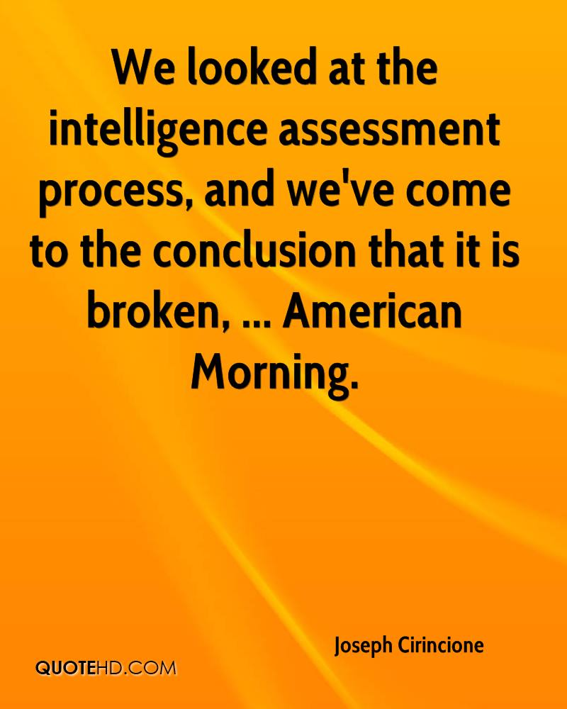 We looked at the intelligence assessment process, and we've come to the conclusion that it is broken, ... American Morning.