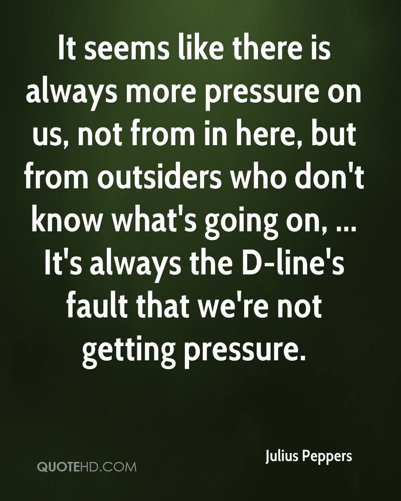 It seems like there is always more pressure on us, not from in here, but from outsiders who don't know what's going on, ... It's always the D-line's fault that we're not getting pressure.