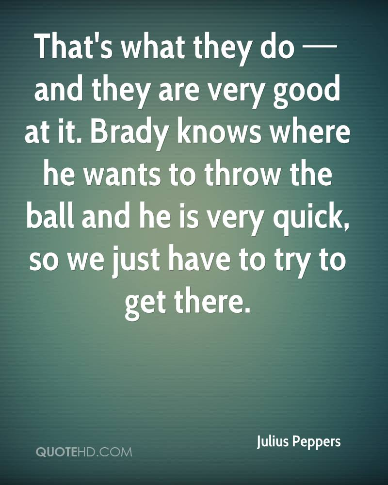 That's what they do — and they are very good at it. Brady knows where he wants to throw the ball and he is very quick, so we just have to try to get there.