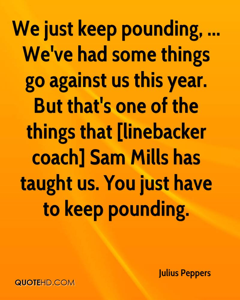We just keep pounding, ... We've had some things go against us this year. But that's one of the things that [linebacker coach] Sam Mills has taught us. You just have to keep pounding.