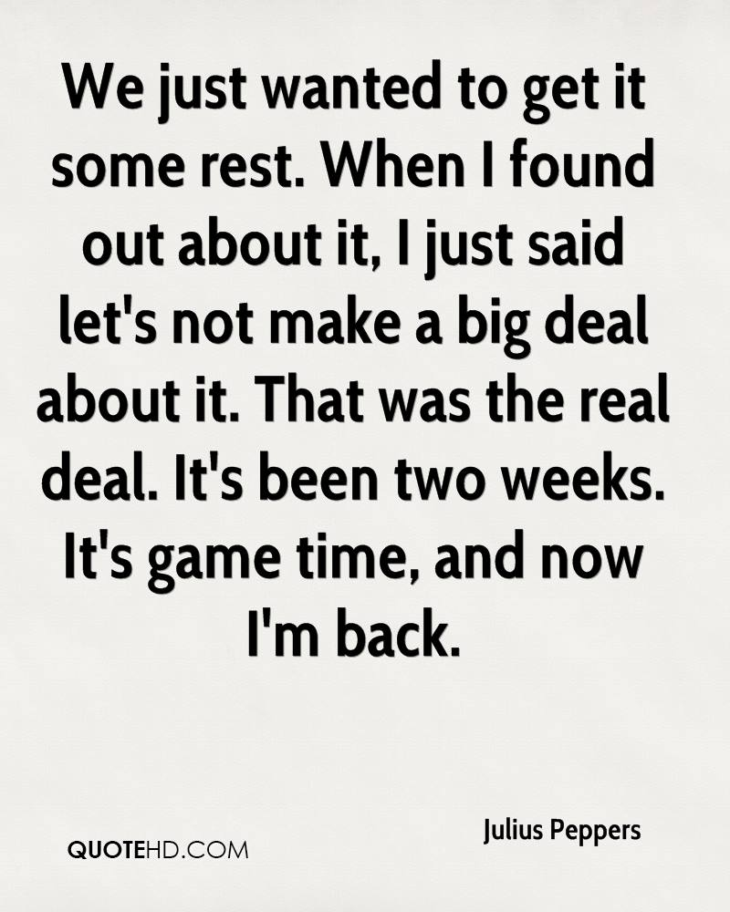 We just wanted to get it some rest. When I found out about it, I just said let's not make a big deal about it. That was the real deal. It's been two weeks. It's game time, and now I'm back.