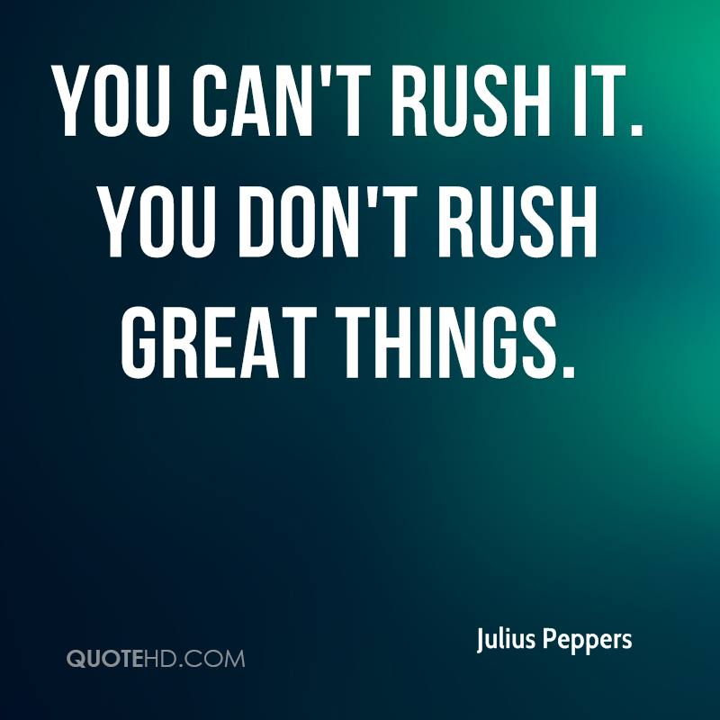 You can't rush it. You don't rush great things.
