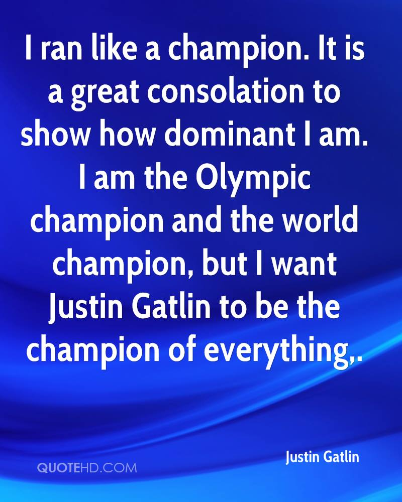 I ran like a champion. It is a great consolation to show how dominant I am. I am the Olympic champion and the world champion, but I want Justin Gatlin to be the champion of everything.