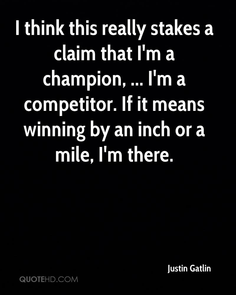 I think this really stakes a claim that I'm a champion, ... I'm a competitor. If it means winning by an inch or a mile, I'm there.