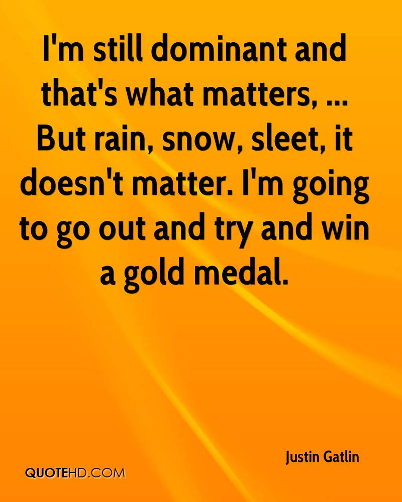 I'm still dominant and that's what matters, ... But rain, snow, sleet, it doesn't matter. I'm going to go out and try and win a gold medal.