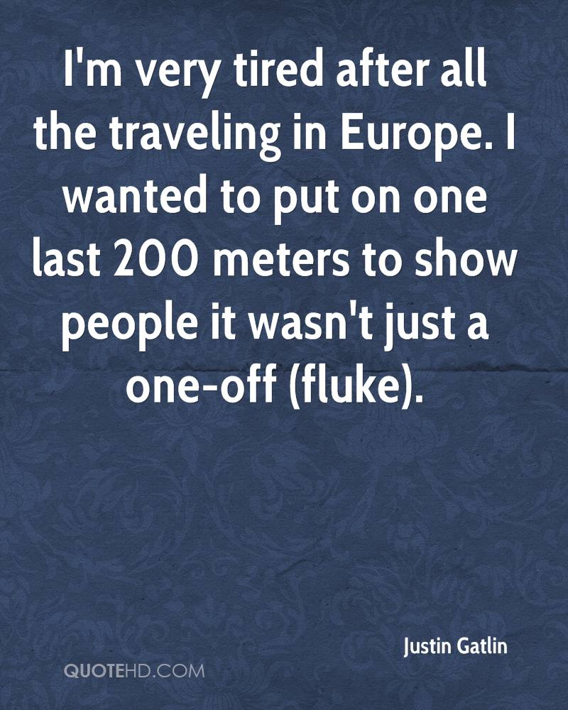 I'm very tired after all the traveling in Europe. I wanted to put on one last 200 meters to show people it wasn't just a one-off (fluke).