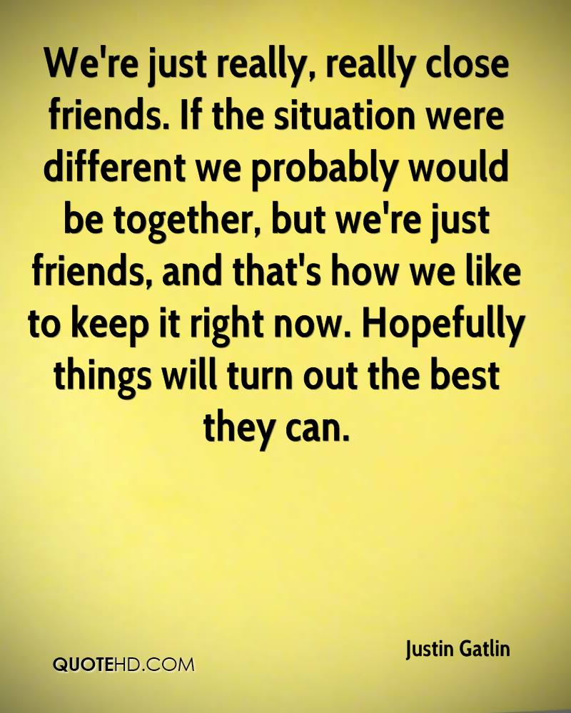We're just really, really close friends. If the situation were different we probably would be together, but we're just friends, and that's how we like to keep it right now. Hopefully things will turn out the best they can.