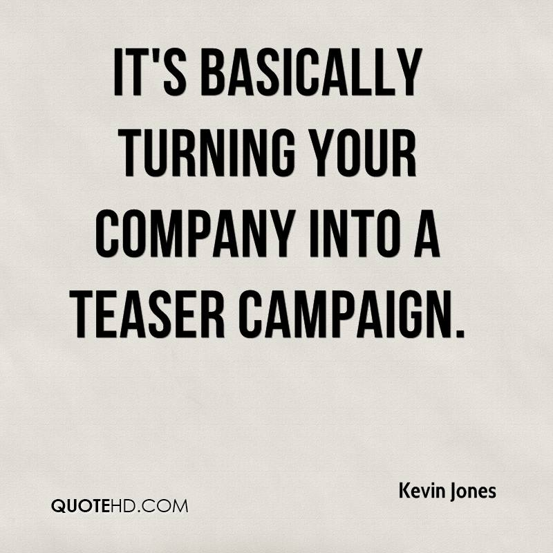 It's basically turning your company into a teaser campaign.