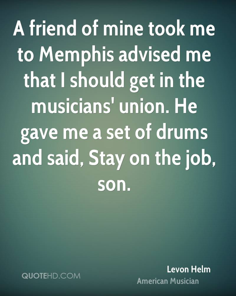 A friend of mine took me to Memphis advised me that I should get in the musicians' union. He gave me a set of drums and said, Stay on the job, son.