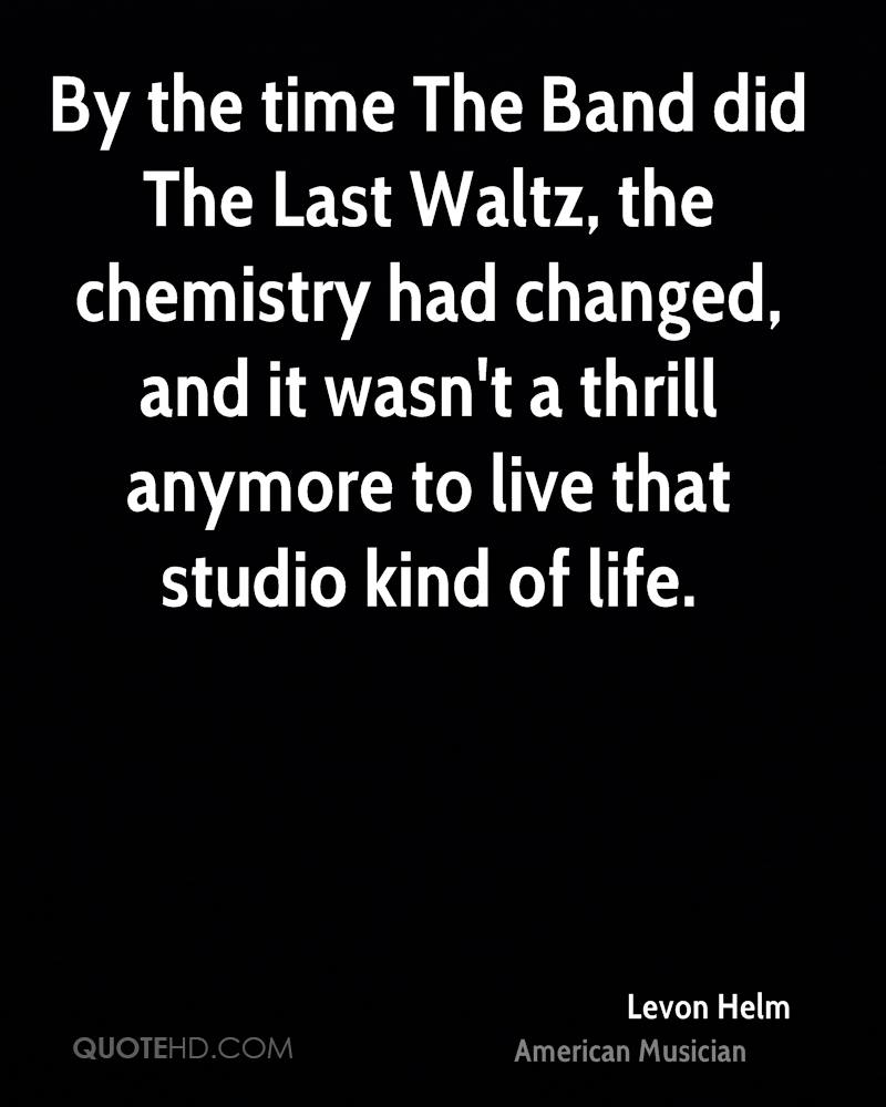 By the time The Band did The Last Waltz, the chemistry had changed, and it wasn't a thrill anymore to live that studio kind of life.