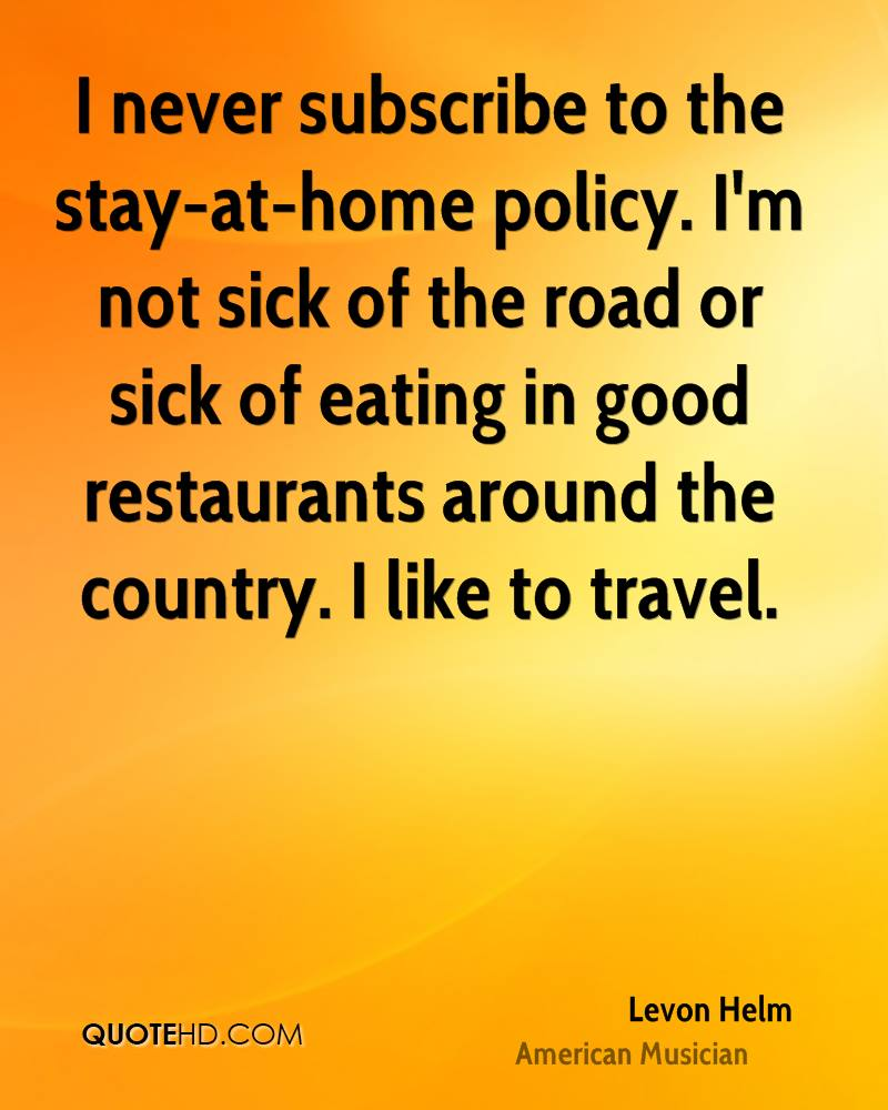 I never subscribe to the stay-at-home policy. I'm not sick of the road or sick of eating in good restaurants around the country. I like to travel.