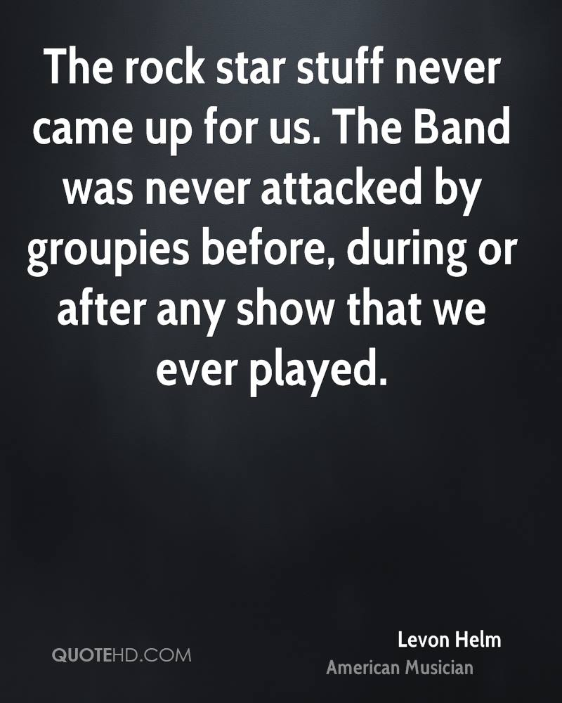 The rock star stuff never came up for us. The Band was never attacked by groupies before, during or after any show that we ever played.