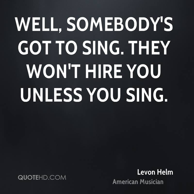 Well, somebody's got to sing. They won't hire you unless you sing.