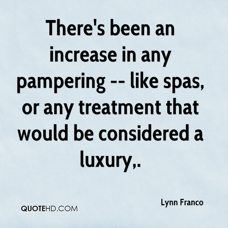 There's been an increase in any pampering -- like spas, or any treatment that would be considered a luxury.