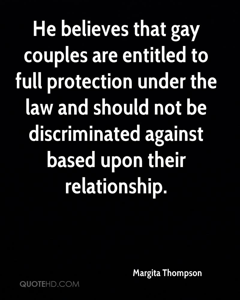 He believes that gay couples are entitled to full protection under the law and should not be discriminated against based upon their relationship.