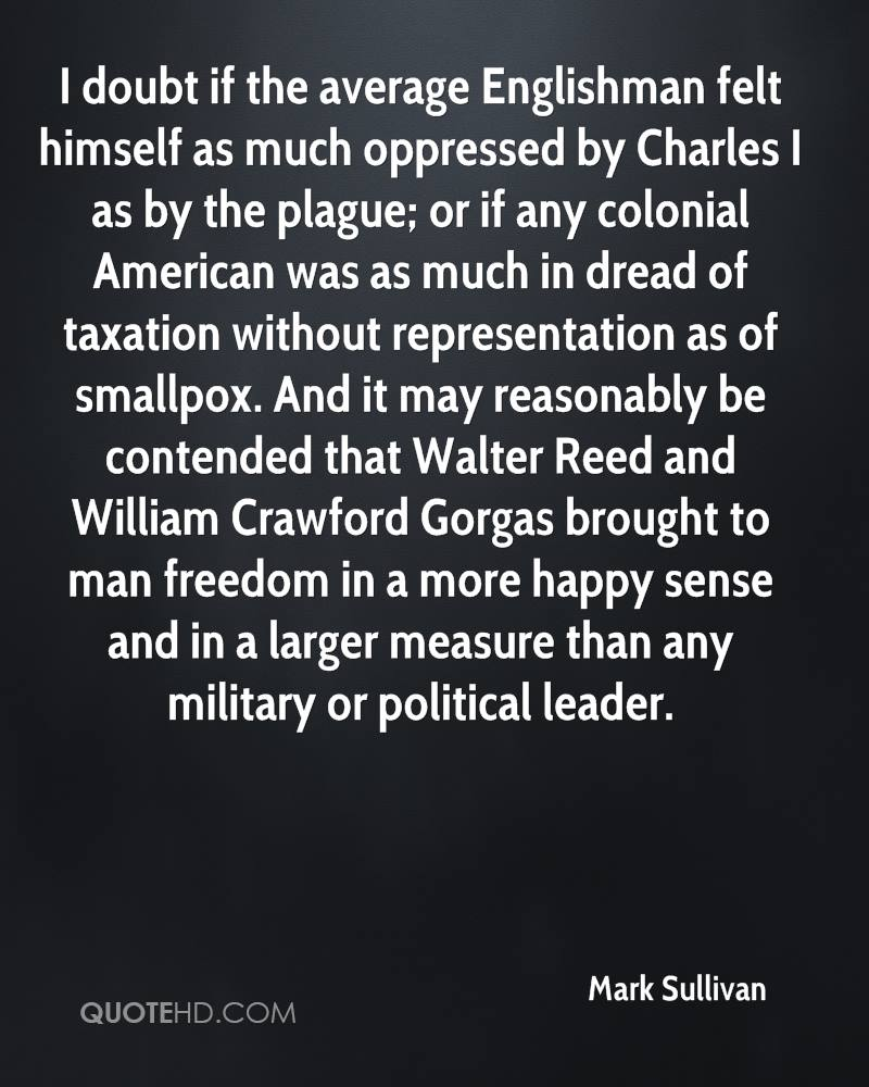 I doubt if the average Englishman felt himself as much oppressed by Charles I as by the plague; or if any colonial American was as much in dread of taxation without representation as of smallpox. And it may reasonably be contended that Walter Reed and William Crawford Gorgas brought to man freedom in a more happy sense and in a larger measure than any military or political leader.
