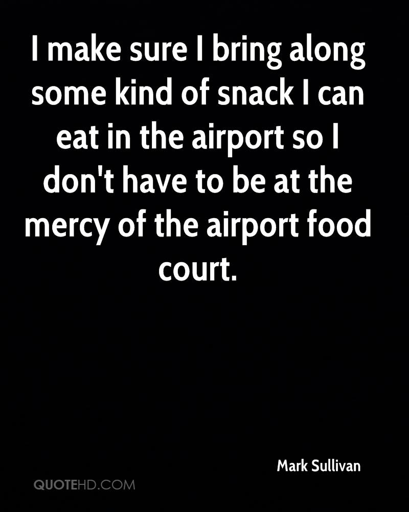 I make sure I bring along some kind of snack I can eat in the airport so I don't have to be at the mercy of the airport food court.