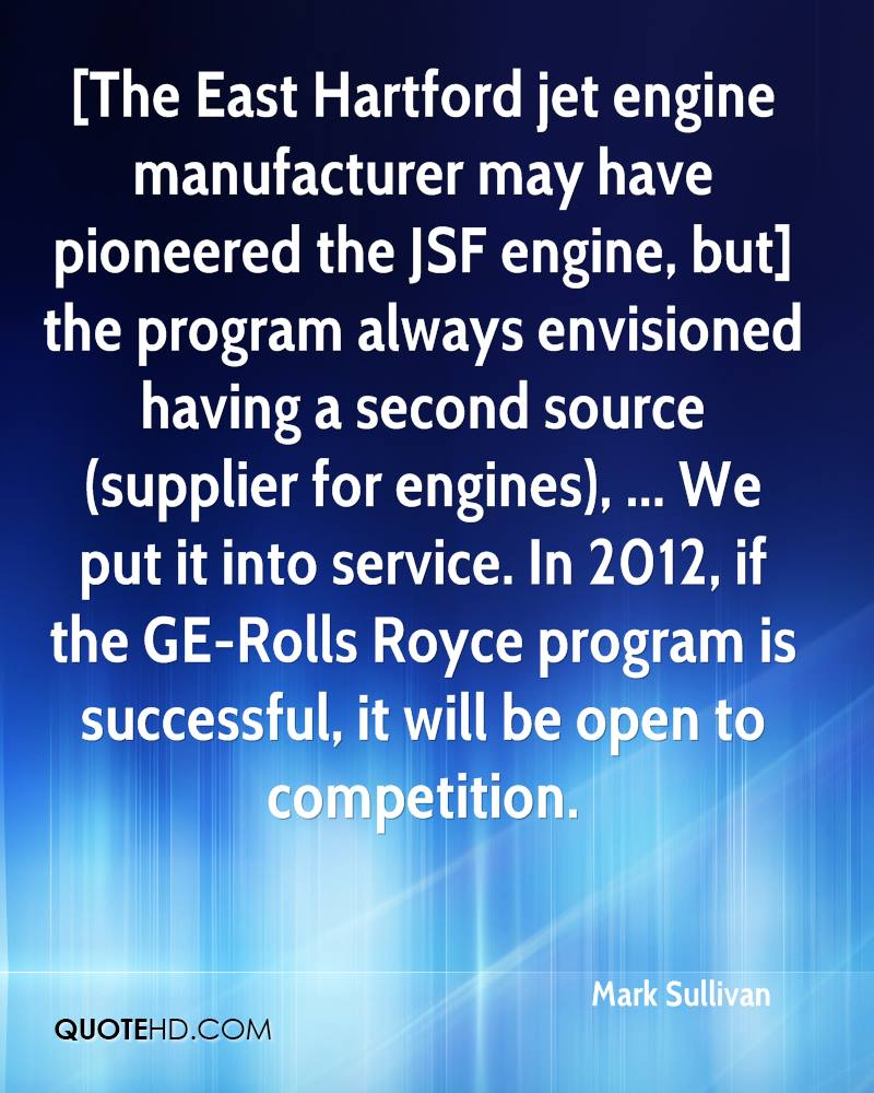 [The East Hartford jet engine manufacturer may have pioneered the JSF engine, but] the program always envisioned having a second source (supplier for engines), ... We put it into service. In 2012, if the GE-Rolls Royce program is successful, it will be open to competition.