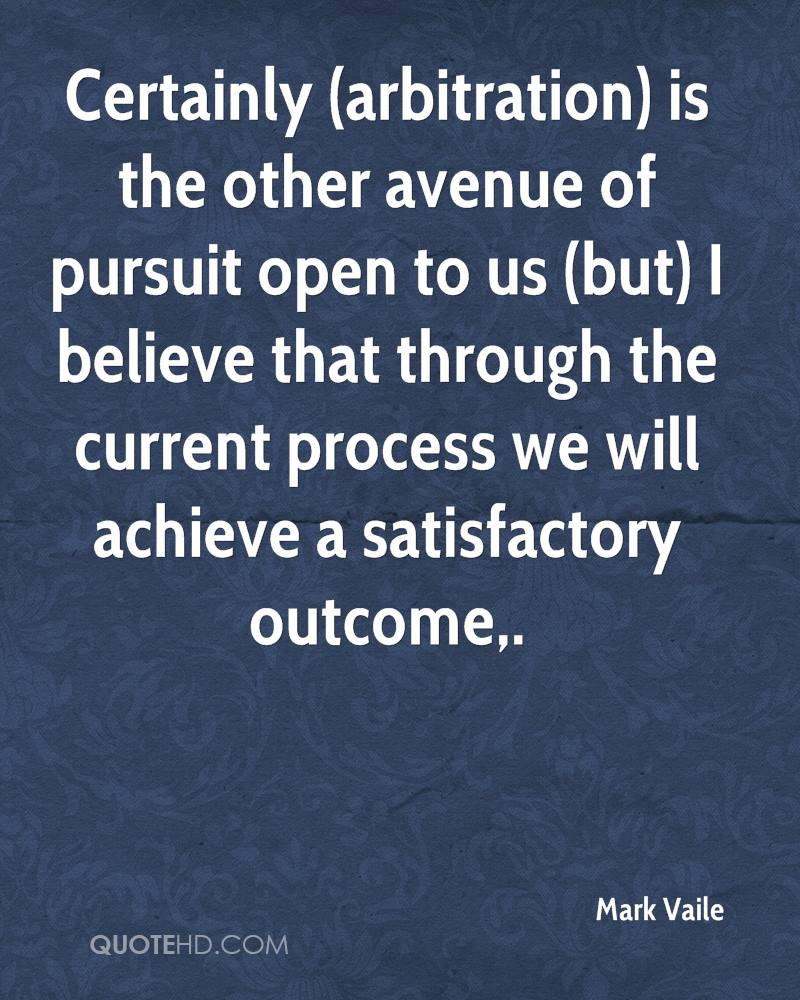 Certainly (arbitration) is the other avenue of pursuit open to us (but) I believe that through the current process we will achieve a satisfactory outcome.