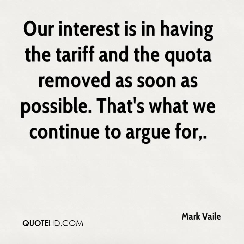 Our interest is in having the tariff and the quota removed as soon as possible. That's what we continue to argue for.