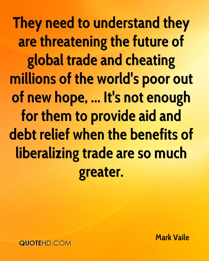 They need to understand they are threatening the future of global trade and cheating millions of the world's poor out of new hope, ... It's not enough for them to provide aid and debt relief when the benefits of liberalizing trade are so much greater.