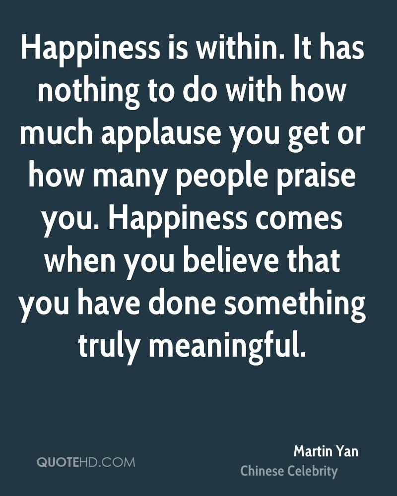 Happiness is within. It has nothing to do with how much applause you get or how many people praise you. Happiness comes when you believe that you have done something truly meaningful.