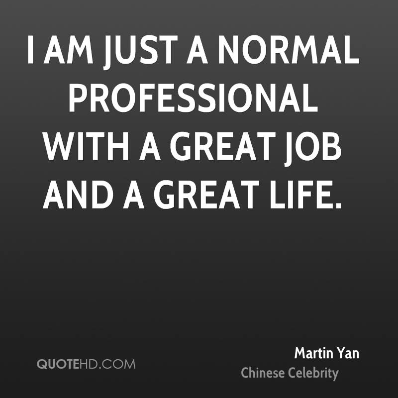 I am just a normal professional with a great job and a great life.