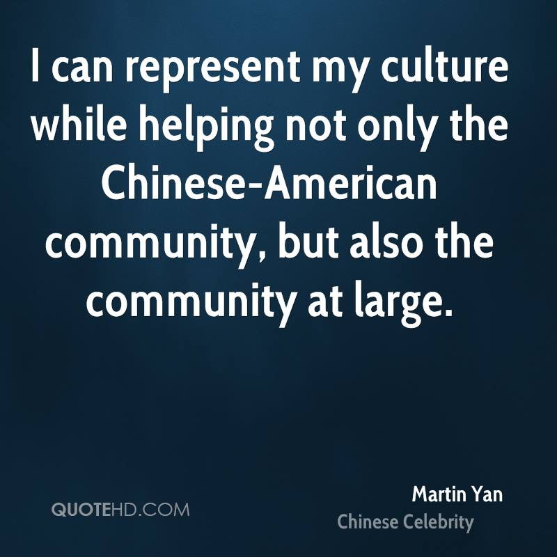 I can represent my culture while helping not only the Chinese-American community, but also the community at large.