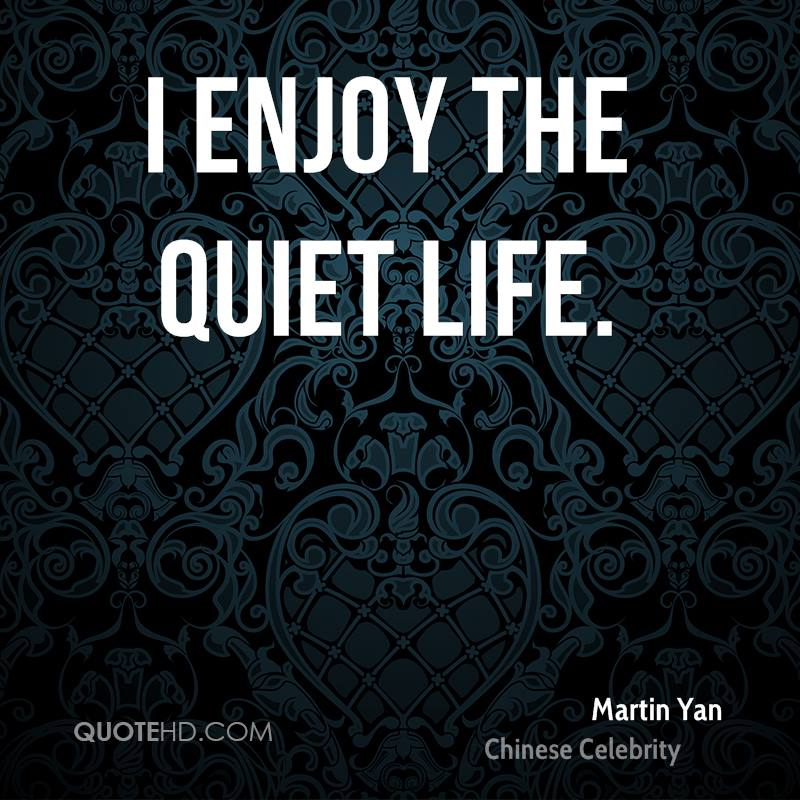 I enjoy the quiet life.