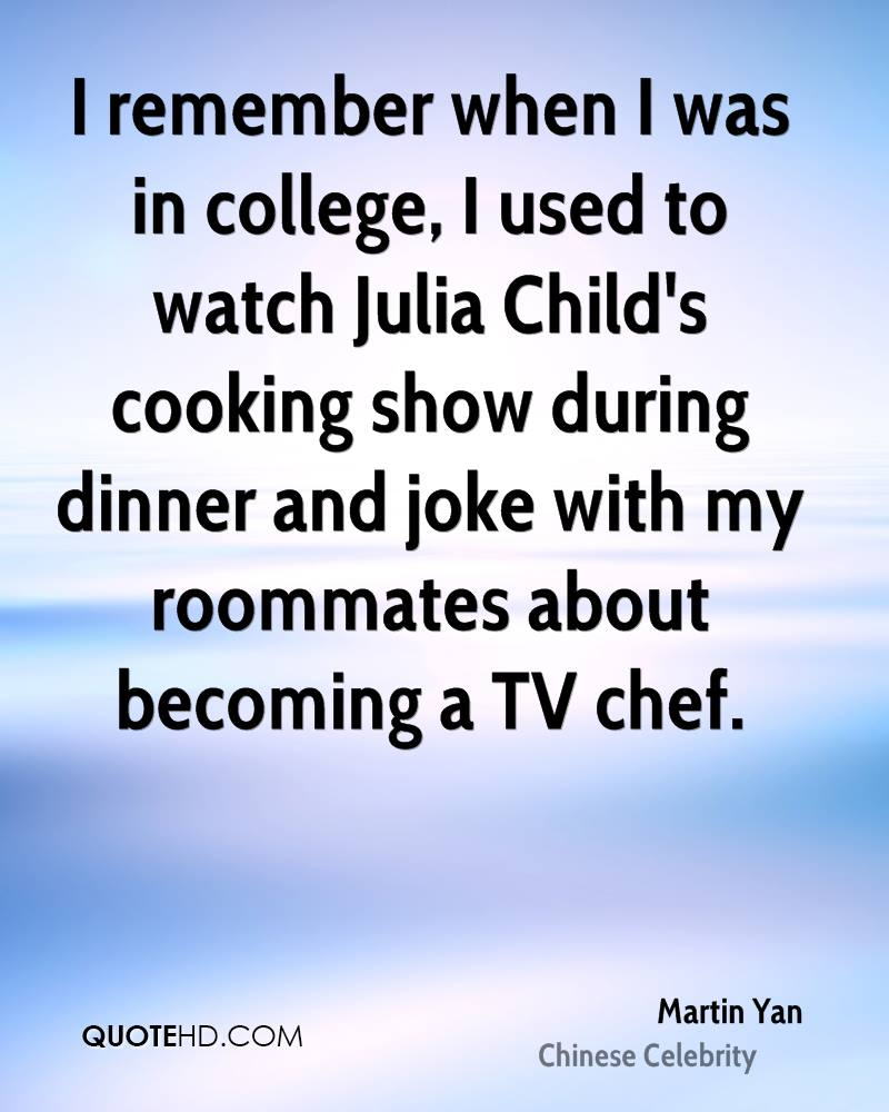 I remember when I was in college, I used to watch Julia Child's cooking show during dinner and joke with my roommates about becoming a TV chef.