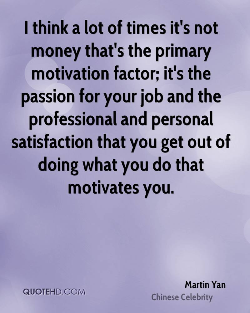 I think a lot of times it's not money that's the primary motivation factor; it's the passion for your job and the professional and personal satisfaction that you get out of doing what you do that motivates you.