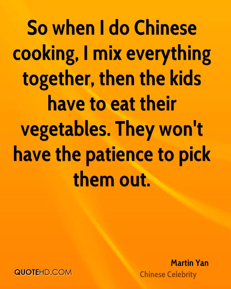 So when I do Chinese cooking, I mix everything together, then the kids have to eat their vegetables. They won't have the patience to pick them out.
