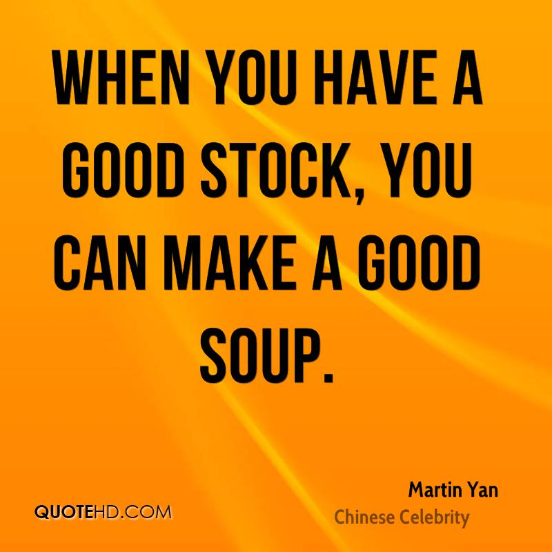 When you have a good stock, you can make a good soup.