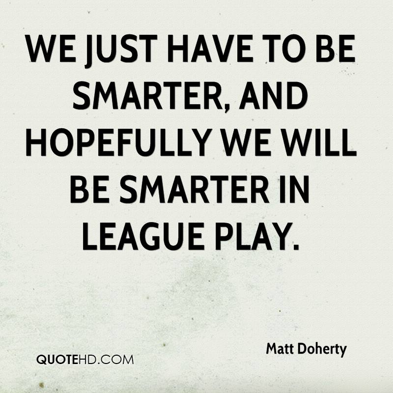 We just have to be smarter, and hopefully we will be smarter in league play.
