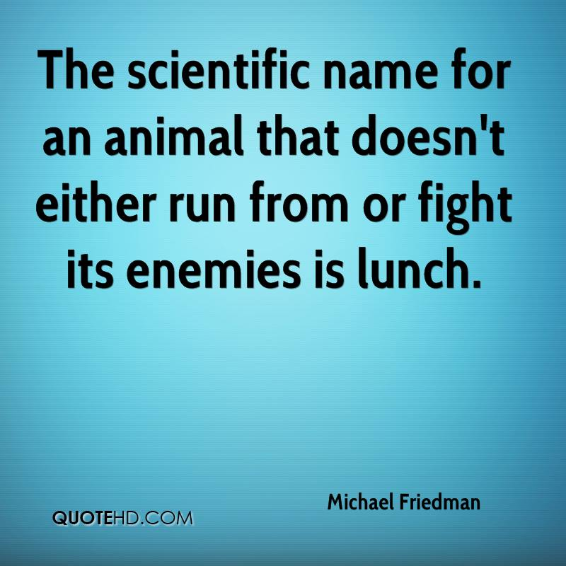 The scientific name for an animal that doesn't either run from or fight its enemies is lunch.
