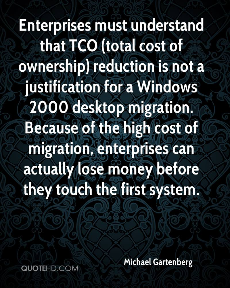Enterprises must understand that TCO (total cost of ownership) reduction is not a justification for a Windows 2000 desktop migration. Because of the high cost of migration, enterprises can actually lose money before they touch the first system.