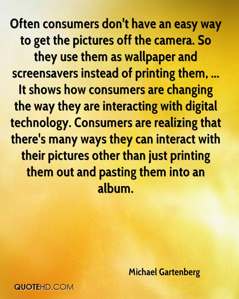 Often consumers don't have an easy way to get the pictures off the camera. So they use them as wallpaper and screensavers instead of printing them, ... It shows how consumers are changing the way they are interacting with digital technology. Consumers are realizing that there's many ways they can interact with their pictures other than just printing them out and pasting them into an album.