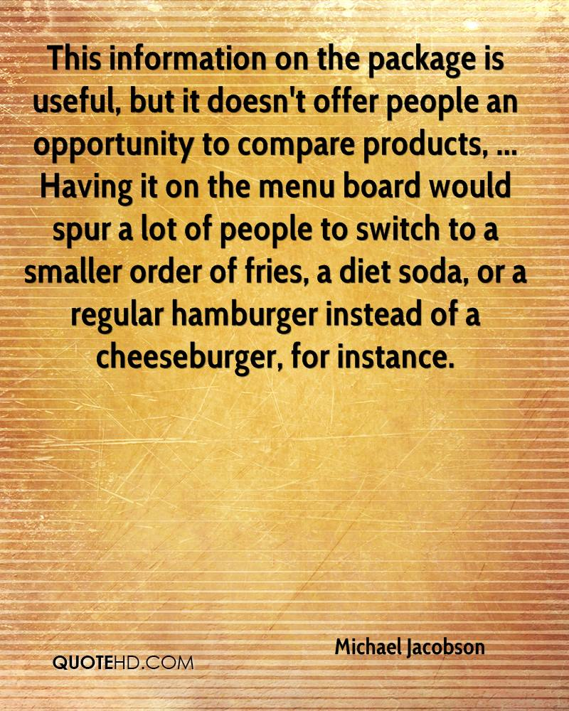 This information on the package is useful, but it doesn't offer people an opportunity to compare products, ... Having it on the menu board would spur a lot of people to switch to a smaller order of fries, a diet soda, or a regular hamburger instead of a cheeseburger, for instance.