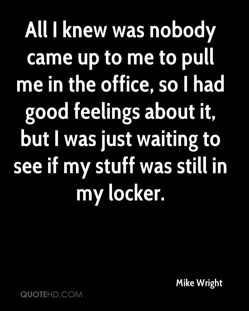 All I knew was nobody came up to me to pull me in the office, so I had good feelings about it, but I was just waiting to see if my stuff was still in my locker.